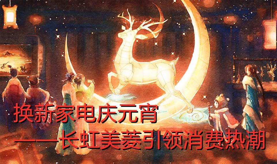 换新家电庆元宵 ——长虹美菱引领消费热潮